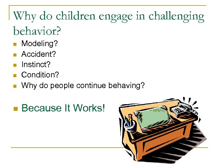 Why do children engage in challenging behavior? n Modeling? Accident? Instinct? Condition? Why do