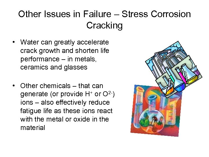 Other Issues in Failure – Stress Corrosion Cracking • Water can greatly accelerate crack