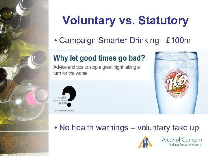 Voluntary vs. Statutory • Campaign Smarter Drinking - £ 100 m • No health