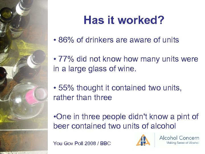 Has it worked? • 86% of drinkers are aware of units • 77% did