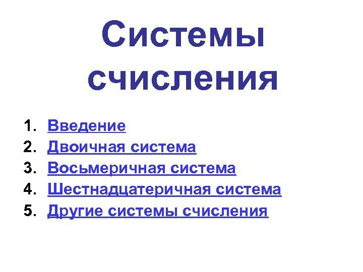 Системы счисления 1. 2. 3. 4. 5. Введение Двоичная система Восьмеричная система Шестнадцатеричная система