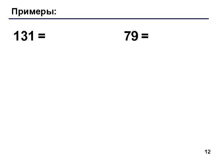 Примеры: 131 = 79 = 12
