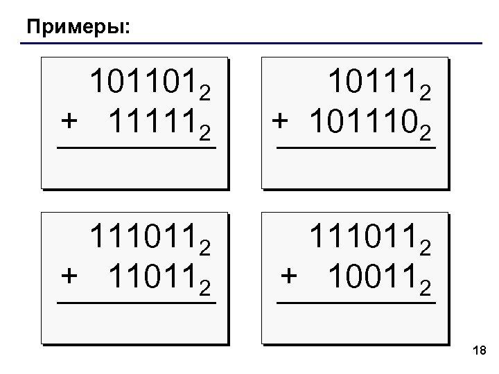 Примеры: 1011012 + 111112 101112 + 1011102 1110112 + 110112 1110112 + 100112 18