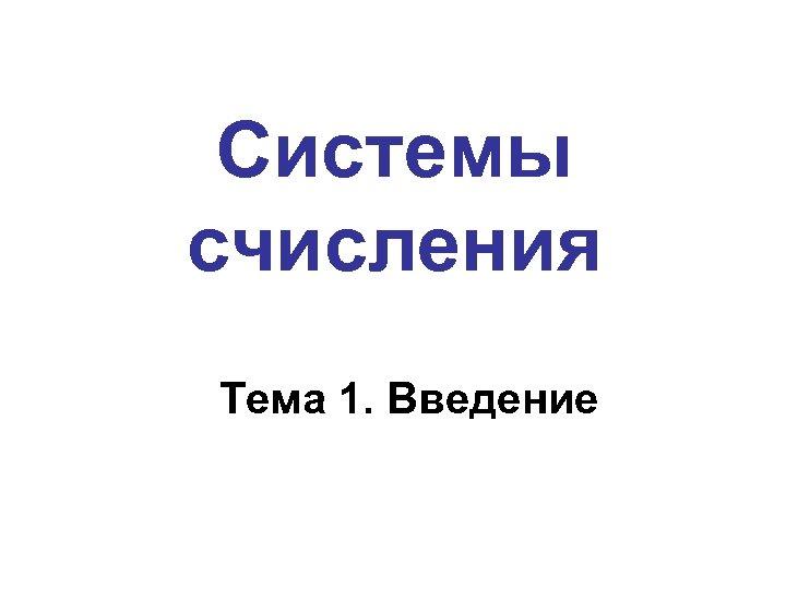 Системы счисления Тема 1. Введение