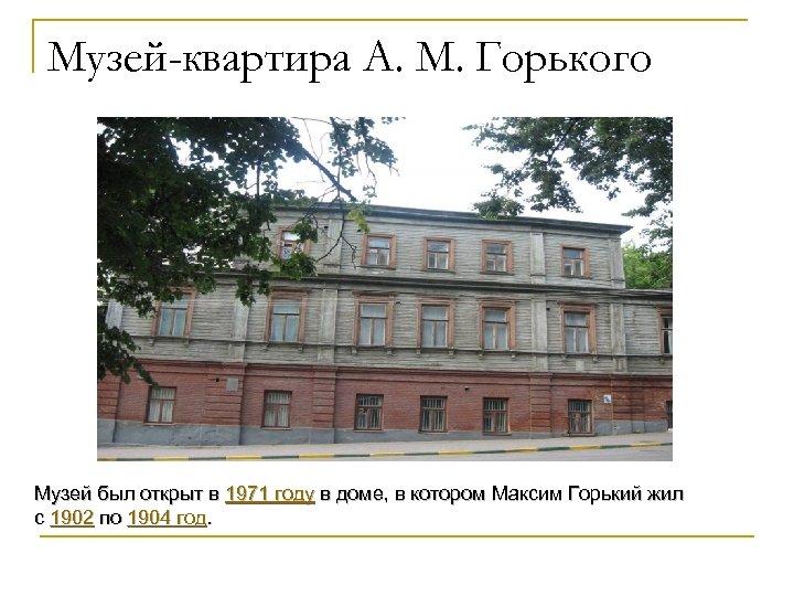 Музей-квартира А. М. Горького Музей был открыт в 1971 году в доме, в котором