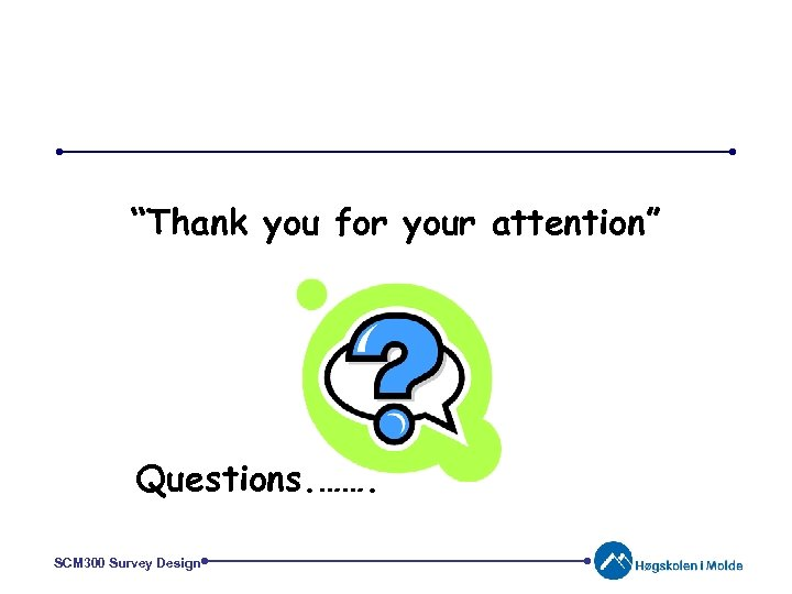 """""""Thank you for your attention"""" Questions. ……. SCM 300 Survey Design"""