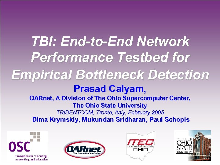 TBI: End-to-End Network Performance Testbed for Empirical Bottleneck Detection Prasad Calyam, OARnet, A Division