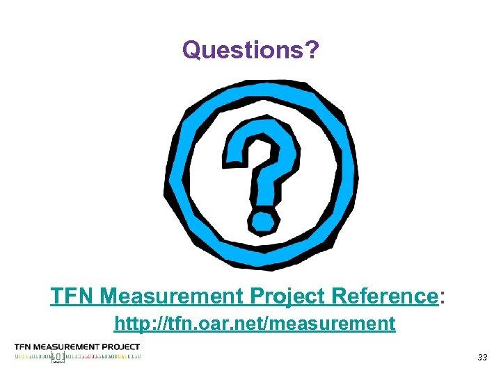 Questions? TFN Measurement Project Reference: http: //tfn. oar. net/measurement 33