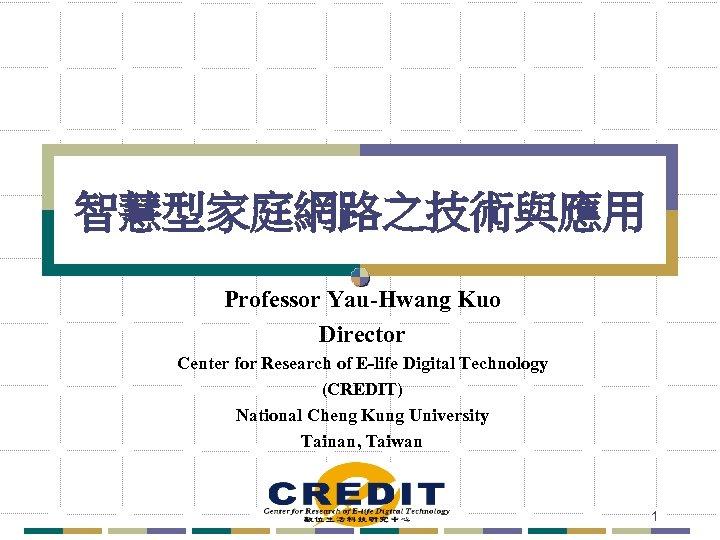 智慧型家庭網路之技術與應用 Professor Yau-Hwang Kuo Director Center for Research of E-life Digital Technology (CREDIT) National