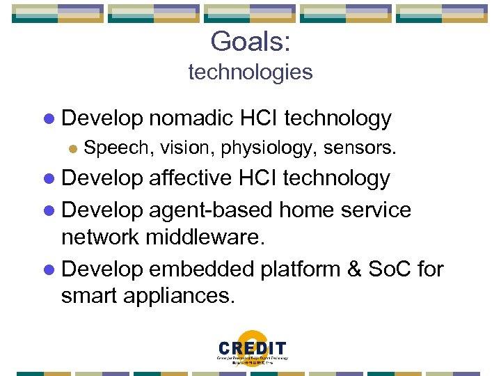 Goals: technologies l Develop l nomadic HCI technology Speech, vision, physiology, sensors. l Develop