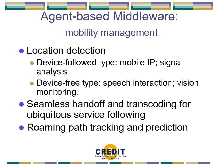 Agent-based Middleware: mobility management l Location detection Device-followed type: mobile IP; signal analysis l