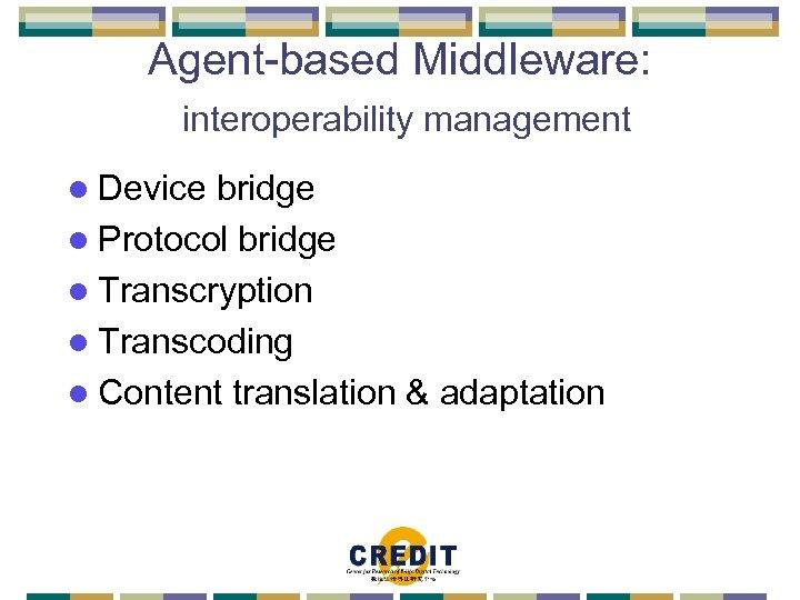 Agent-based Middleware: interoperability management l Device bridge l Protocol bridge l Transcryption l Transcoding