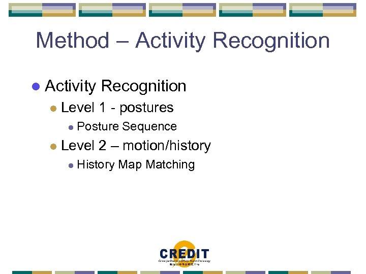 Method – Activity Recognition l Activity l Level 1 - postures l l Recognition