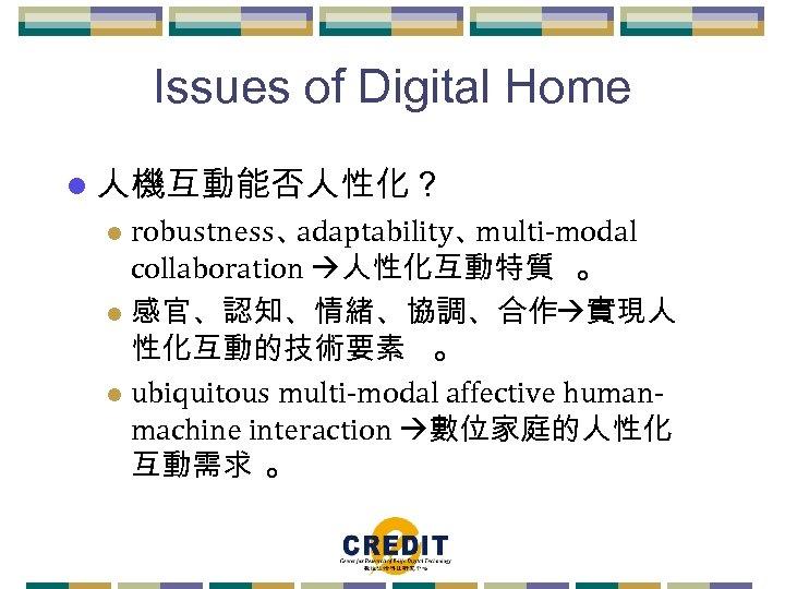 Issues of Digital Home l 人機互動能否人性化? robustness、 adaptability、 multi-modal collaboration 人性化互動特質 。 l 感官、認知、情緒、協調、合作
