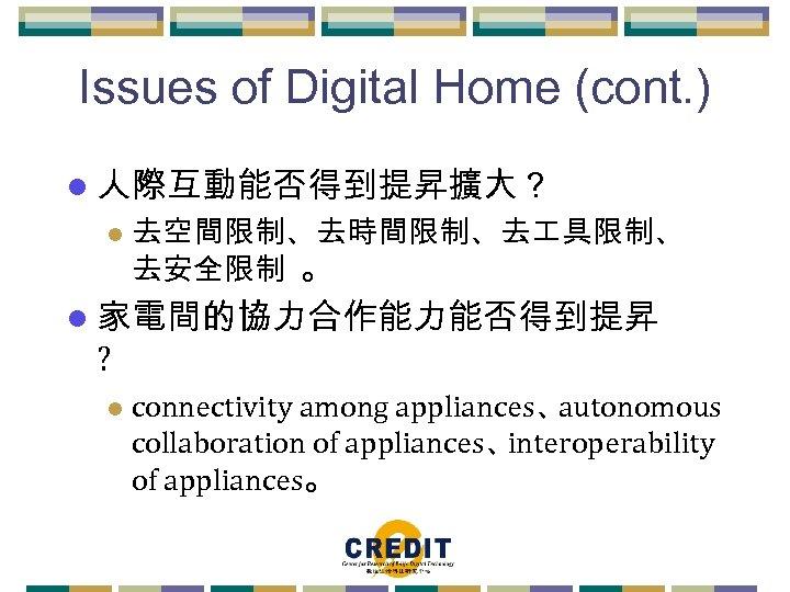 Issues of Digital Home (cont. ) l 人際互動能否得到提昇擴大? l 去空間限制、去時間限制、去 具限制、 去安全限制 。 l