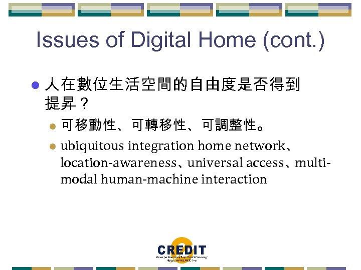 Issues of Digital Home (cont. ) l 人在數位生活空間的自由度是否得到 提昇? 可移動性、可轉移性、可調整性。 l ubiquitous integration home