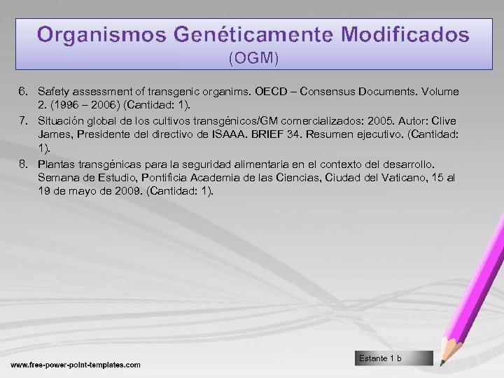 Organismos Genéticamente Modificados (OGM) 6. Safety assessment of transgenic organims. OECD – Consensus Documents.