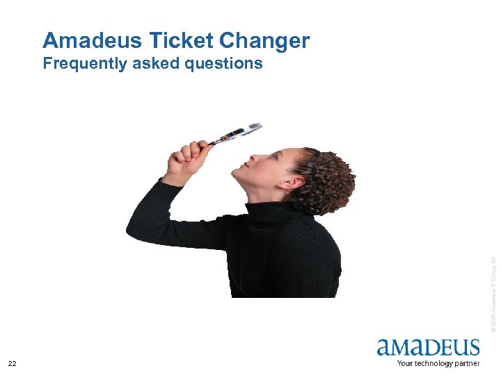 Amadeus Ticket Changer © 2008 Amadeus IT Group SA Frequently asked questions 22