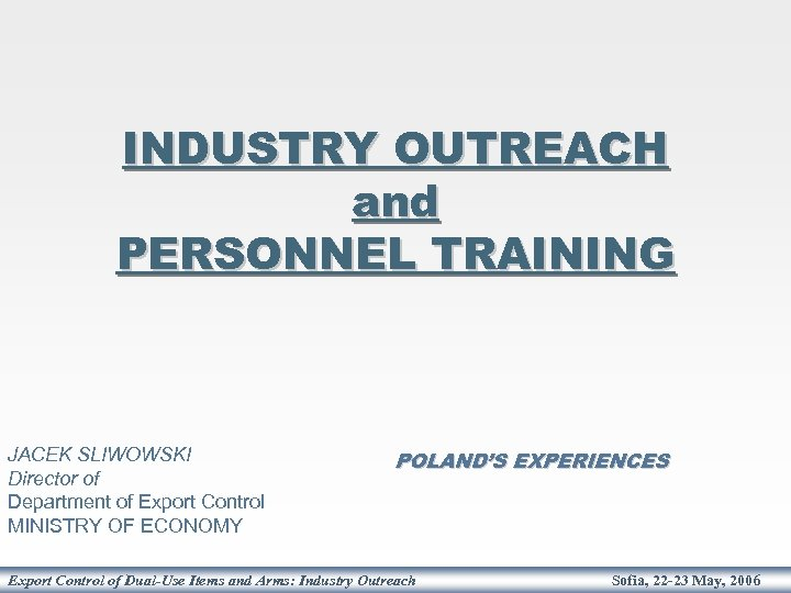 INDUSTRY OUTREACH and PERSONNEL TRAINING JACEK SLIWOWSKI Director of Department of Export Control MINISTRY