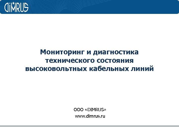 Мониторинг и диагностика технического состояния высоковольтных кабельных линий ООО «DIMRUS» www. dimrus. ru