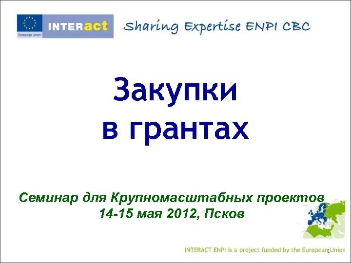 Закупки в грантах Семинар для Крупномасштабных проектов 14 -15 мая 2012, Псков 1