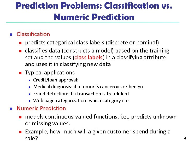 Prediction Problems: Classification vs. Numeric Prediction n Classification n predicts categorical class labels (discrete