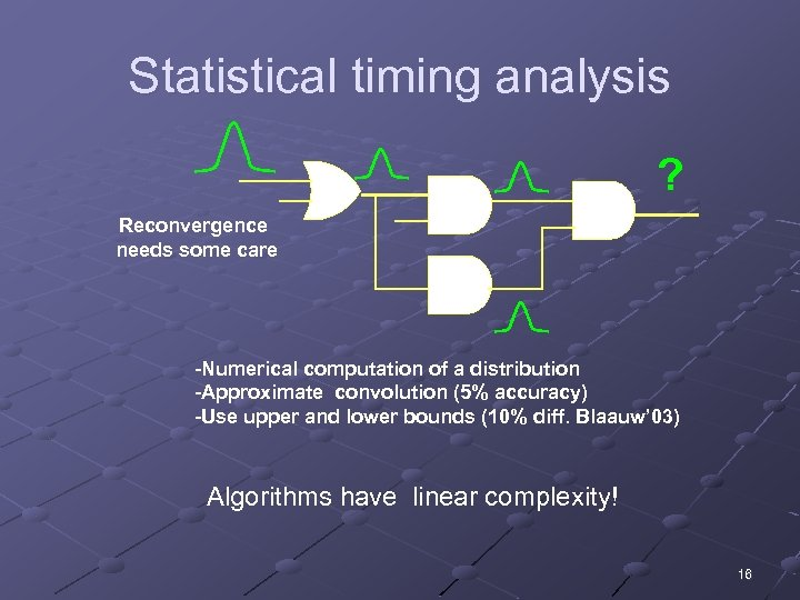 Statistical timing analysis ? Reconvergence needs some care -Numerical computation of a distribution -Approximate