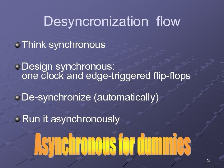 Desyncronization flow Think synchronous Design synchronous: one clock and edge-triggered flip-flops De-synchronize (automatically) Run