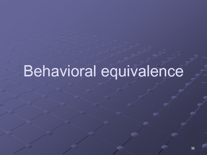 Behavioral equivalence 36