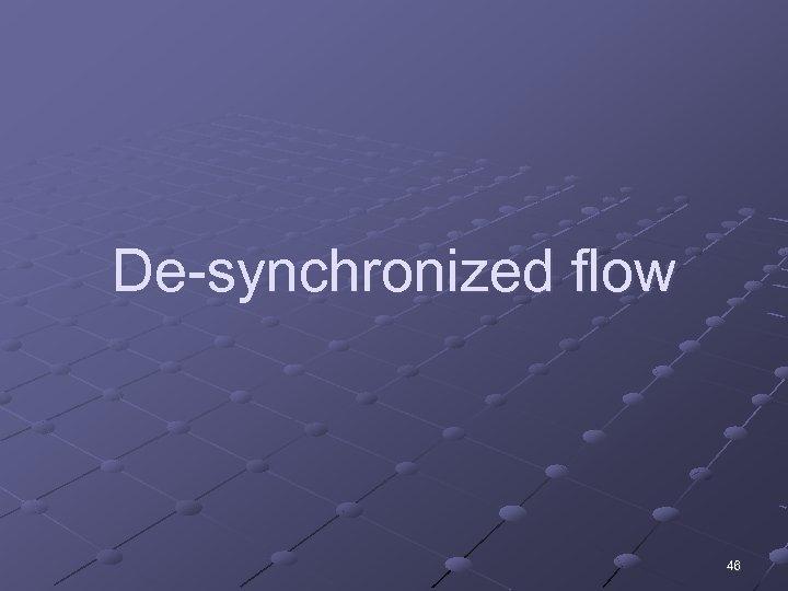 De-synchronized flow 46