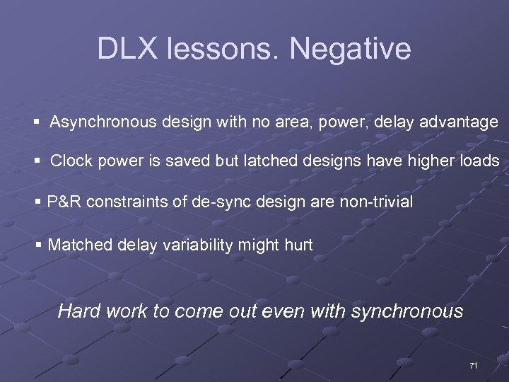 DLX lessons. Negative § Asynchronous design with no area, power, delay advantage § Clock