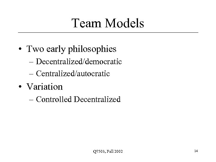 Team Models • Two early philosophies – Decentralized/democratic – Centralized/autocratic • Variation – Controlled
