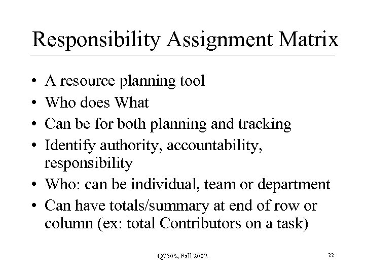 Responsibility Assignment Matrix • • A resource planning tool Who does What Can be
