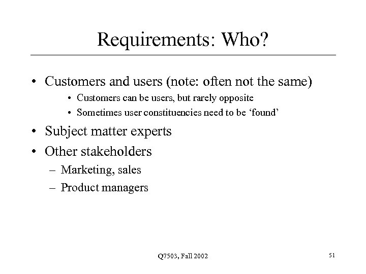 Requirements: Who? • Customers and users (note: often not the same) • Customers can
