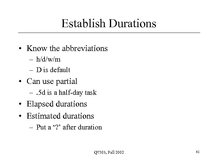 Establish Durations • Know the abbreviations – h/d/w/m – D is default • Can