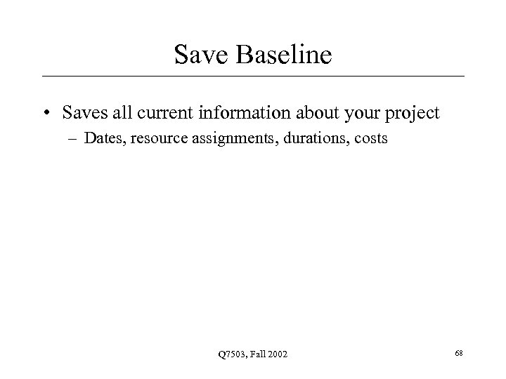 Save Baseline • Saves all current information about your project – Dates, resource assignments,