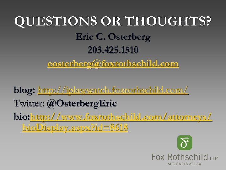 QUESTIONS OR THOUGHTS? Eric C. Osterberg 203. 425. 1510 eosterberg@foxrothschild. com blog: http: //iplawwatch.