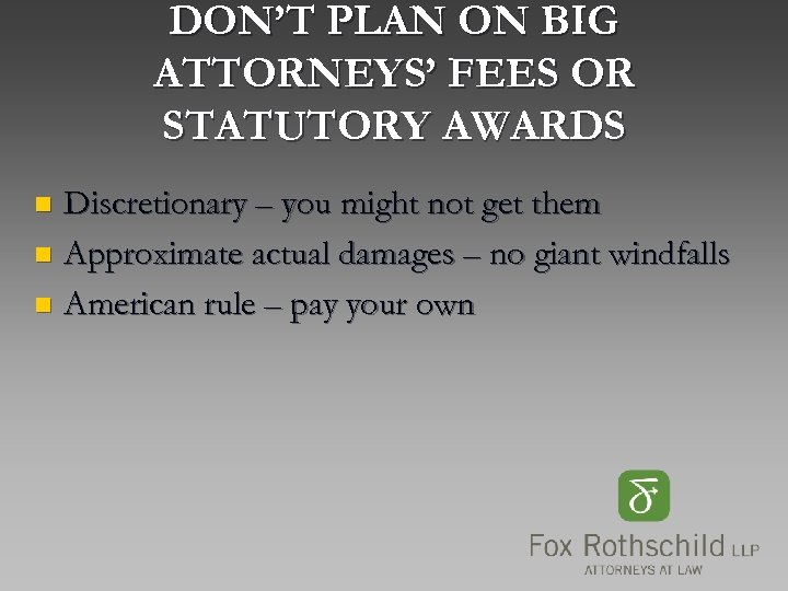 DON'T PLAN ON BIG ATTORNEYS' FEES OR STATUTORY AWARDS Discretionary – you might not
