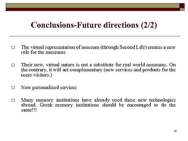 Conclusions-Future directions (2/2) o The virtual representation of museum (through Second Life) creates a
