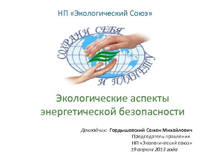 НП «Экологический Союз» Экологические аспекты энергетической безопасности Докладчик: Гордышевский Семен Михайлович Председатель правления НП