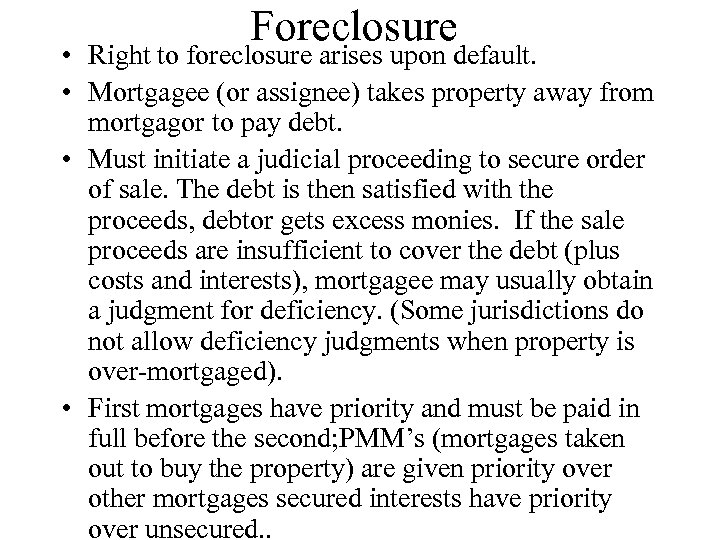 Foreclosure • Right to foreclosure arises upon default. • Mortgagee (or assignee) takes property