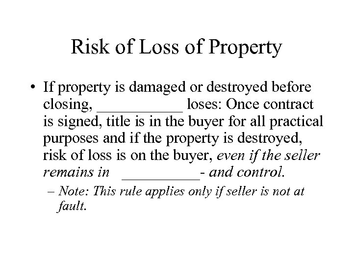 Risk of Loss of Property • If property is damaged or destroyed before closing,
