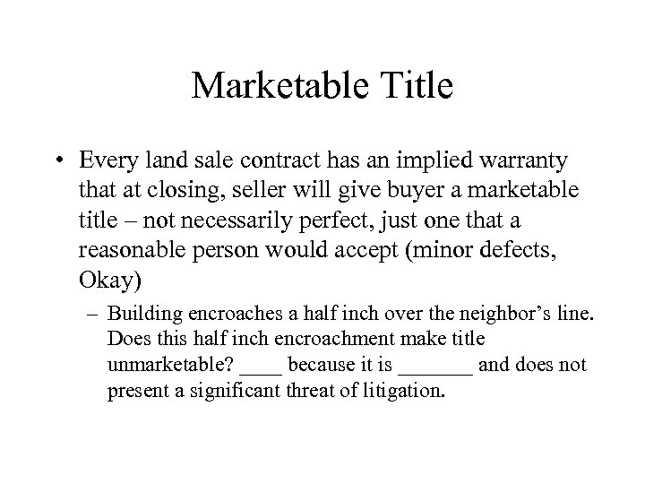 Marketable Title • Every land sale contract has an implied warranty that at closing,