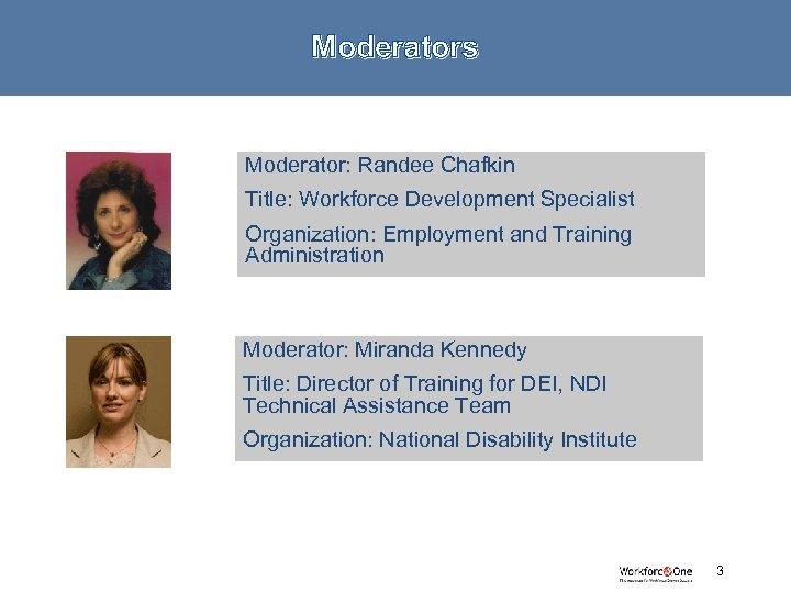 Moderators Moderator: Randee Chafkin Title: Workforce Development Specialist Organization: Employment and Training Administration Moderator: