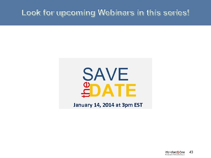 Look for upcoming Webinars in this series! the SAVE DATE January 14, 2014 at