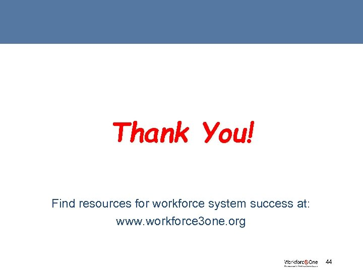 Thank You! Find resources for workforce system success at: www. workforce 3 one. org