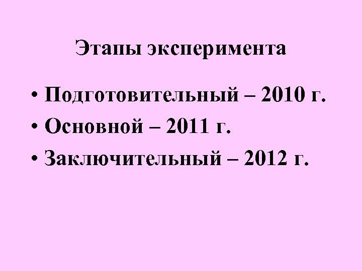 Этапы эксперимента • Подготовительный – 2010 г. • Основной – 2011 г. • Заключительный