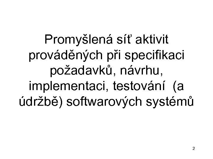 Promyšlená síť aktivit prováděných při specifikaci požadavků, návrhu, implementaci, testování (a údržbě) softwarových systémů