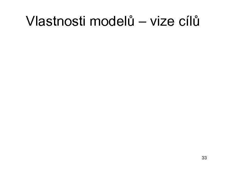 Vlastnosti modelů – vize cílů 33