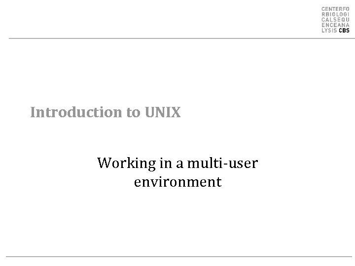 Introduction to UNIX Working in a multi-user environment